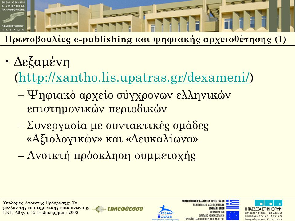 Υποδομές Ανοικτής Πρόσβασης: Το μέλλον της επιστημονικής επικοινωνίας, ΕΚΤ, Αθήνα, 15-16 Δεκεμβρίου 2008 Πρωτοβουλίες e-publishing και ψηφιακής αρχειοθέτησης (1) •Δεξαμένη (http://xantho.lis.upatras.gr/dexameni/)http://xantho.lis.upatras.gr/dexameni/ –Ψηφιακό αρχείο σύγχρονων ελληνικών επιστημονικών περιοδικών –Συνεργασία με συντακτικές ομάδες «Αξιολογικών» και «Δευκαλίωνα» –Ανοικτή πρόσκληση συμμετοχής