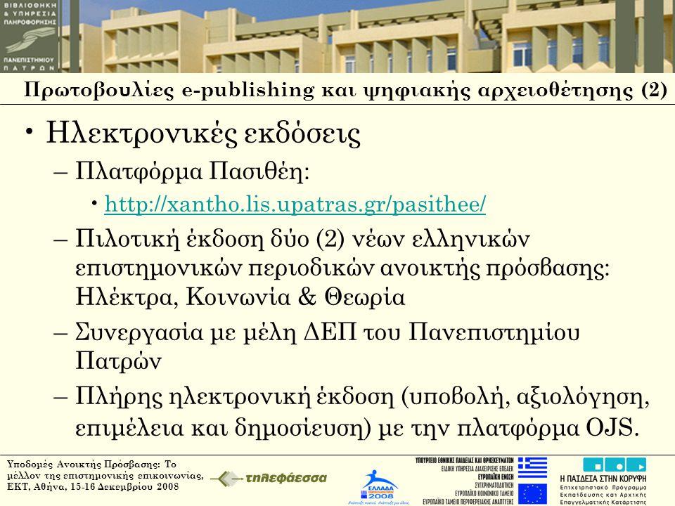 Πρωτοβουλίες e-publishing και ψηφιακής αρχειοθέτησης (2) •Ηλεκτρονικές εκδόσεις –Πλατφόρμα Πασιθέη: •http://xantho.lis.upatras.gr/pasithee/http://xantho.lis.upatras.gr/pasithee/ –Πιλοτική έκδοση δύο (2) νέων ελληνικών επιστημονικών περιοδικών ανοικτής πρόσβασης: Ηλέκτρα, Κοινωνία & Θεωρία –Συνεργασία με μέλη ΔΕΠ του Πανεπιστημίου Πατρών –Πλήρης ηλεκτρονική έκδοση (υποβολή, αξιολόγηση, επιμέλεια και δημοσίευση) με την πλατφόρμα OJS.