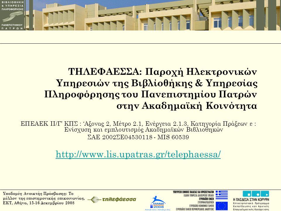 Υποδομές Ανοικτής Πρόσβασης: Το μέλλον της επιστημονικής επικοινωνίας, ΕΚΤ, Αθήνα, 15-16 Δεκεμβρίου 2008 ΤΗΛΕΦΑΕΣΣΑ: Παροχή Ηλεκτρονικών Υπηρεσιών της Βιβλίοθήκης & Υπηρεσίας Πληροφόρησης του Πανεπιστημίου Πατρών στην Ακαδημαϊκή Κοινότητα ΕΠΕΑΕΚ ΙΙ/Γ' ΚΠΣ : 'Αξονας 2, Μέτρο 2.1, Ενέργεια 2.1.3, Κατηγορία Πράξεων ε : Ενίσχυση και εμπλουτισμός Ακαδημαϊκών Βιβλιοθηκών ΣΑΕ 2002ΣΕ04530118 - MIS 60539 http://www.lis.upatras.gr/telephaessa/