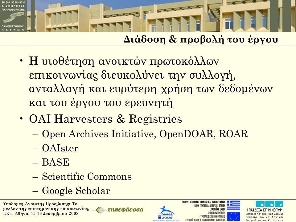 Διάδοση & προβολή του έργου •Η υιοθέτηση ανοικτών πρωτοκόλλων επικοινωνίας διευκολύνει την συλλογή, ανταλλαγή και ευρύτερη χρήση των δεδομένων και του έργου του ερευνητή •OAI Harvesters & Registries –Open Archives Initiative, OpenDOAR, ROAR –OAIster –BASE –Scientific Commons –Google Scholar