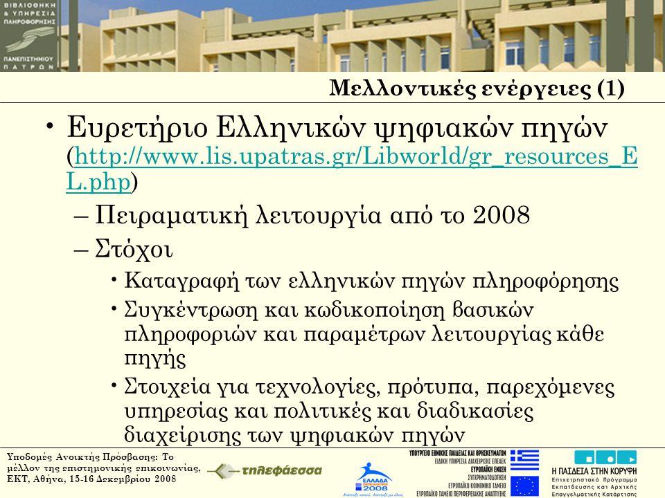 Υποδομές Ανοικτής Πρόσβασης: Το μέλλον της επιστημονικής επικοινωνίας, ΕΚΤ, Αθήνα, 15-16 Δεκεμβρίου 2008 Μελλοντικές ενέργειες (1) •Ευρετήριο Ελληνικών ψηφιακών πηγών (http://www.lis.upatras.gr/Libworld/gr_resources_E L.php)http://www.lis.upatras.gr/Libworld/gr_resources_E L.php –Πειραματική λειτουργία από το 2008 –Στόχοι •Καταγραφή των ελληνικών πηγών πληροφόρησης •Συγκέντρωση και κωδικοποίηση βασικών πληροφοριών και παραμέτρων λειτουργίας κάθε πηγής •Στοιχεία για τεχνολογίες, πρότυπα, παρεχόμενες υπηρεσίας και πολιτικές και διαδικασίες διαχείρισης των ψηφιακών πηγών