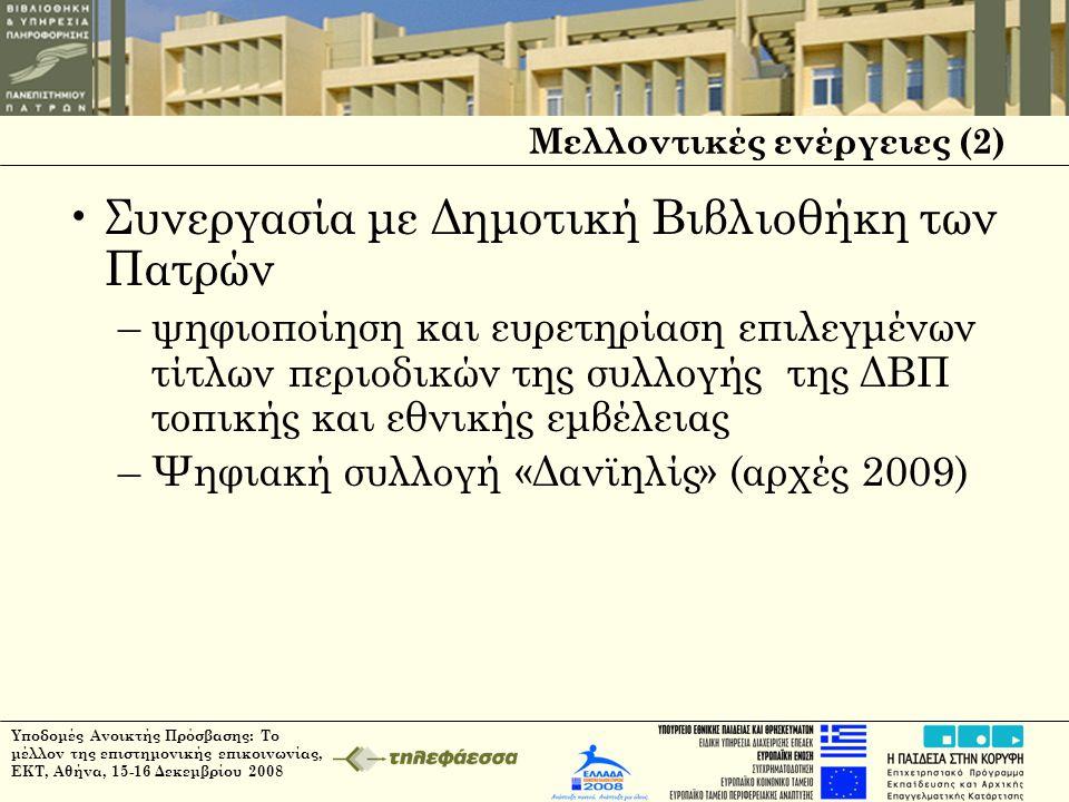 Μελλοντικές ενέργειες (2) •Συνεργασία με Δημοτική Βιβλιοθήκη των Πατρών –ψηφιοποίηση και ευρετηρίαση επιλεγμένων τίτλων περιοδικών της συλλογής της ΔΒΠ τοπικής και εθνικής εμβέλειας –Ψηφιακή συλλογή «Δανϊηλίς» (αρχές 2009)