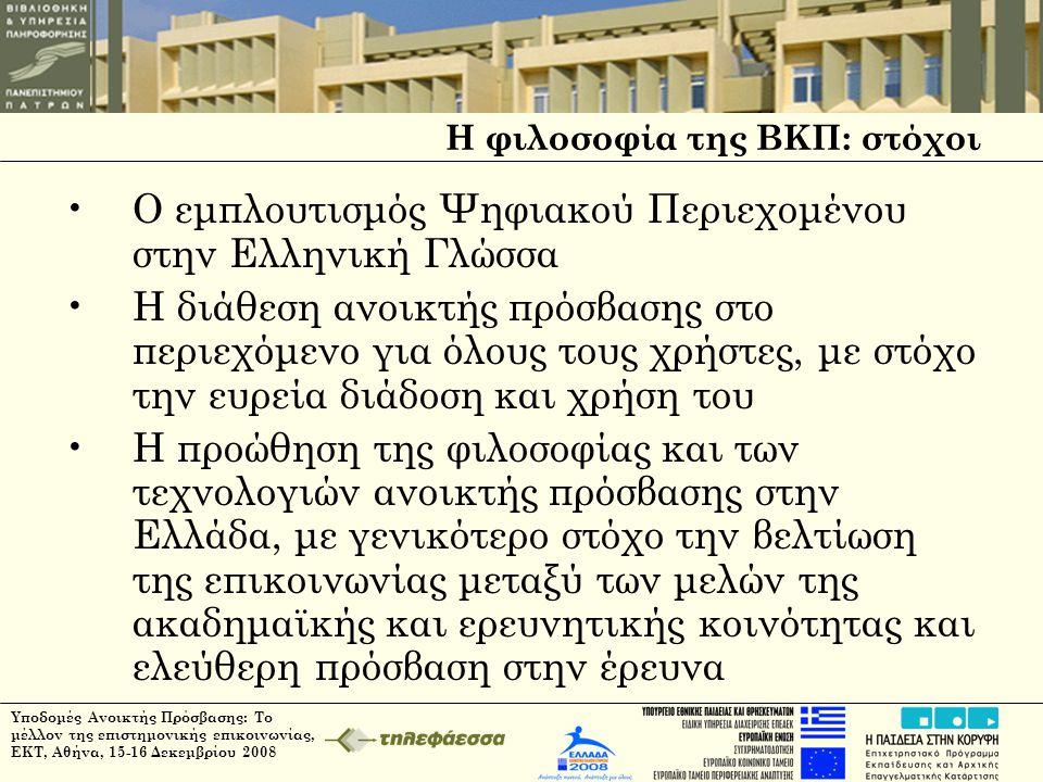 Υποδομές Ανοικτής Πρόσβασης: Το μέλλον της επιστημονικής επικοινωνίας, ΕΚΤ, Αθήνα, 15-16 Δεκεμβρίου 2008 Η φιλοσοφία της ΒΚΠ: στόχοι •Ο εμπλουτισμός Ψηφιακού Περιεχομένου στην Ελληνική Γλώσσα •Η διάθεση ανοικτής πρόσβασης στο περιεχόμενο για όλους τους χρήστες, με στόχο την ευρεία διάδοση και χρήση του •Η προώθηση της φιλοσοφίας και των τεχνολογιών ανοικτής πρόσβασης στην Ελλάδα, με γενικότερο στόχο την βελτίωση της επικοινωνίας μεταξύ των μελών της ακαδημαϊκής και ερευνητικής κοινότητας και ελεύθερη πρόσβαση στην έρευνα