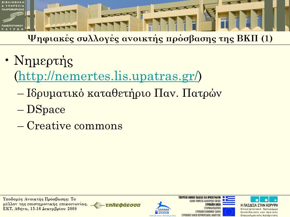 Υποδομές Ανοικτής Πρόσβασης: Το μέλλον της επιστημονικής επικοινωνίας, ΕΚΤ, Αθήνα, 15-16 Δεκεμβρίου 2008 Ψηφιακές συλλογές ανοικτής πρόσβασης της ΒΚΠ (1) •Νημερτής (http://nemertes.lis.upatras.gr/)http://nemertes.lis.upatras.gr/ –Ιδρυματικό καταθετήριο Παν.