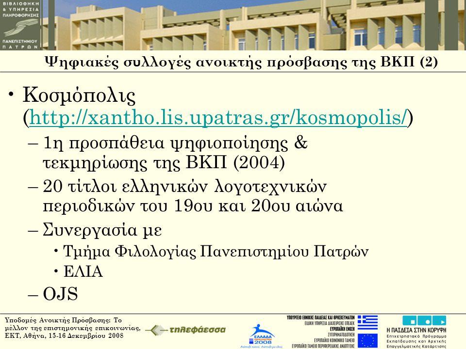 Ψηφιακές συλλογές ανοικτής πρόσβασης της ΒΚΠ (2) •Κοσμόπολις (http://xantho.lis.upatras.gr/kosmopolis/)http://xantho.lis.upatras.gr/kosmopolis/ –1η προσπάθεια ψηφιοποίησης & τεκμηρίωσης της ΒΚΠ (2004) –20 τίτλοι ελληνικών λογοτεχνικών περιοδικών του 19ου και 20ου αιώνα –Συνεργασία με •Τμήμα Φιλολογίας Πανεπιστημίου Πατρών •ΕΛΙΑ –OJS