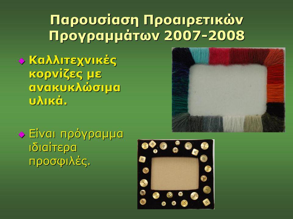 Παρουσίαση Προαιρετικών Προγραμμάτων 2007-2008  Καλλιτεχνικές κορνίζες με ανακυκλώσιμα υλικά.  Είναι πρόγραμμα ιδιαίτερα προσφιλές.