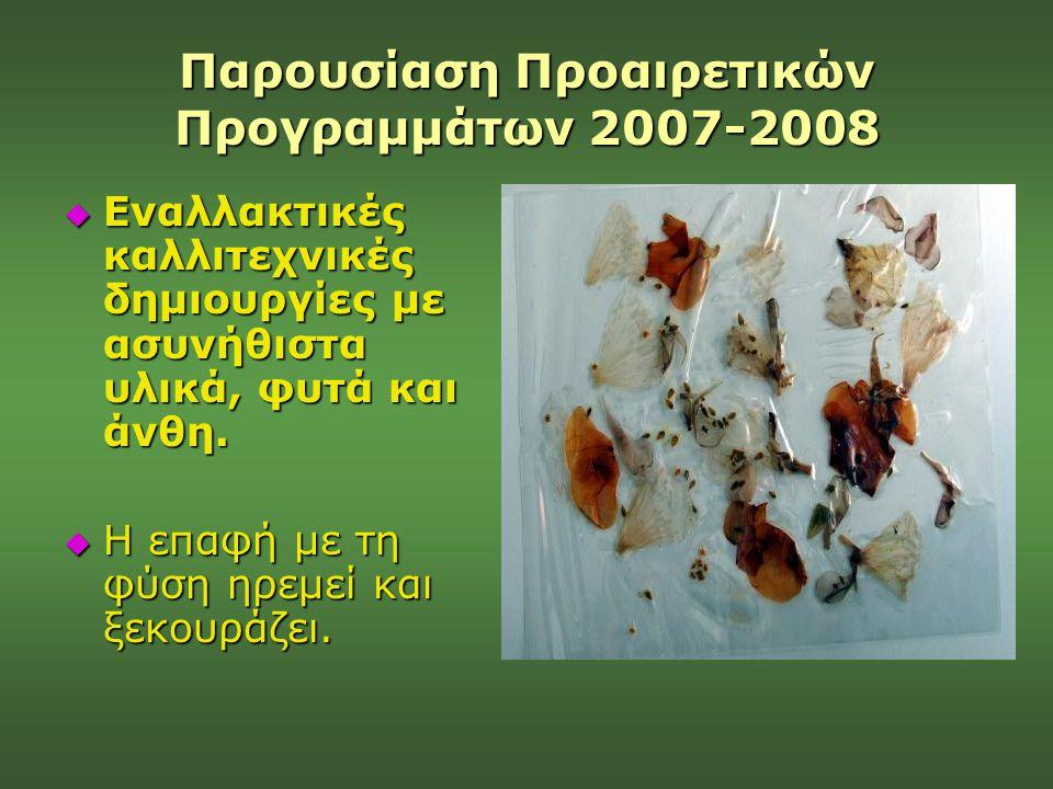 Παρουσίαση Προαιρετικών Προγραμμάτων 2007-2008  Εναλλακτικές καλλιτεχνικές δημιουργίες με ασυνήθιστα υλικά, φυτά και άνθη.  Η επαφή με τη φύση ηρεμε