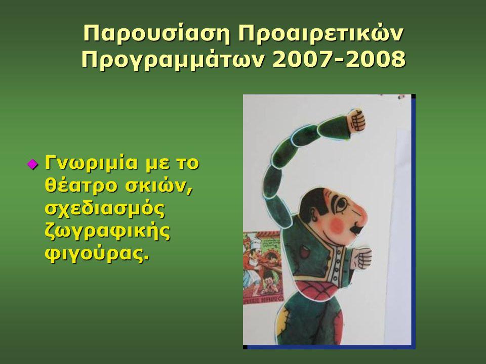 Παρουσίαση Προαιρετικών Προγραμμάτων 2007-2008  Γνωριμία με το θέατρο σκιών, σχεδιασμός ζωγραφικής φιγούρας.