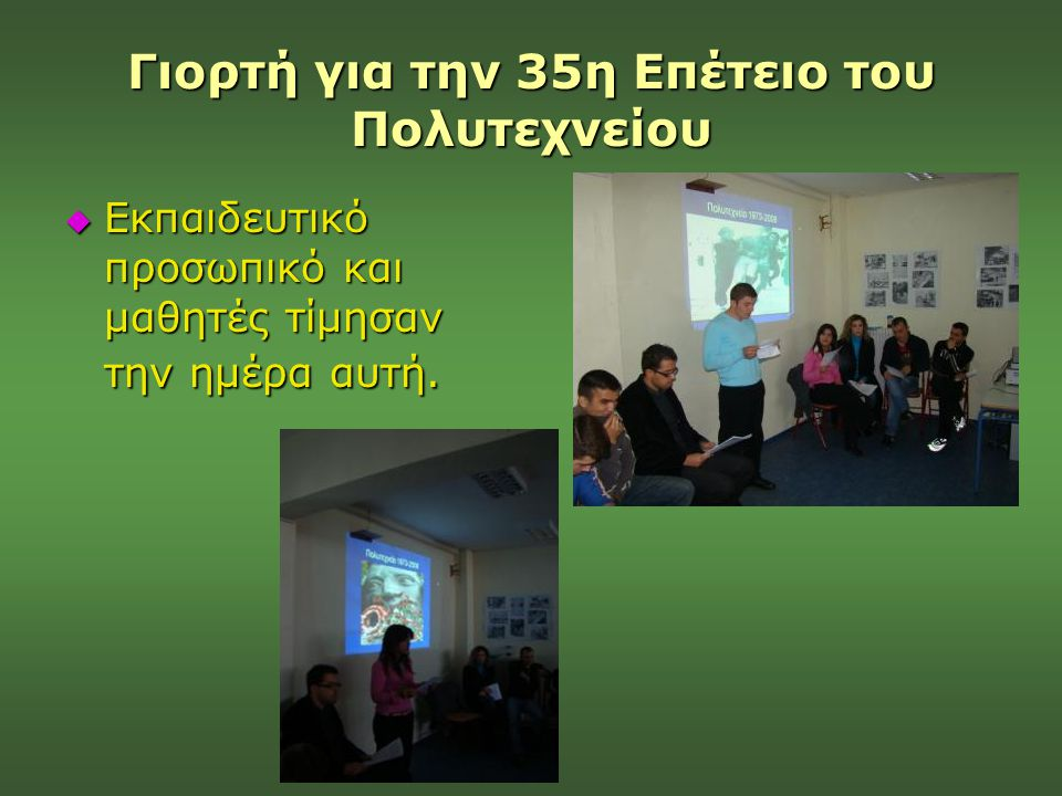 Γιορτή για την 35η Επέτειο του Πολυτεχνείου  Εκπαιδευτικό προσωπικό και μαθητές τίμησαν την ημέρα αυτή.