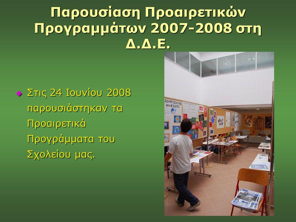 Παρουσίαση Προαιρετικών Προγραμμάτων 2007-2008 στη Δ.Δ.Ε.  Στις 24 Ιουνίου 2008 παρουσιάστηκαν τα Προαιρετικά Προγράμματα του Σχολείου μας.
