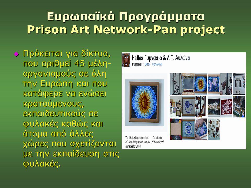 Ευρωπαϊκά Προγράμματα Prison Art Network-Pan project  Πρόκειται για δίκτυο, που αριθμεί 45 μέλη- οργανισμούς σε όλη την Ευρώπη και που κατάφερε να εν