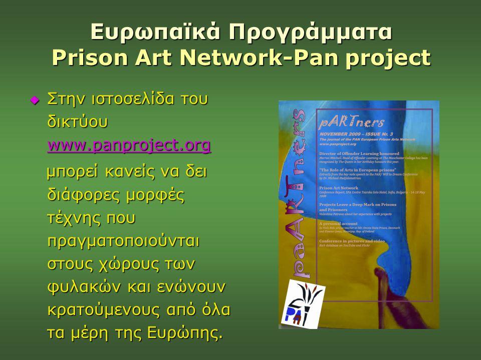 Ευρωπαϊκά Προγράμματα Prison Art Network-Pan project  Στην ιστοσελίδα του δικτύου www.panproject.org www.panproject.org μπορεί κανείς να δει διάφορες