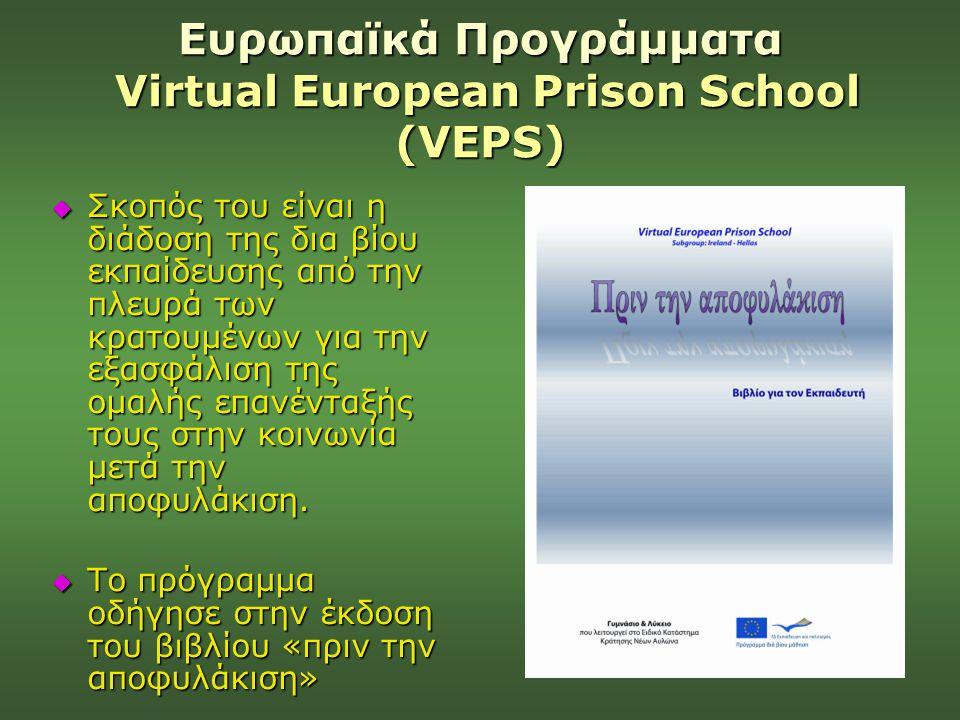 Ευρωπαϊκά Προγράμματα Virtual European Prison School (VEPS)  Σκοπός του είναι η διάδοση της δια βίου εκπαίδευσης από την πλευρά των κρατουμένων για τ