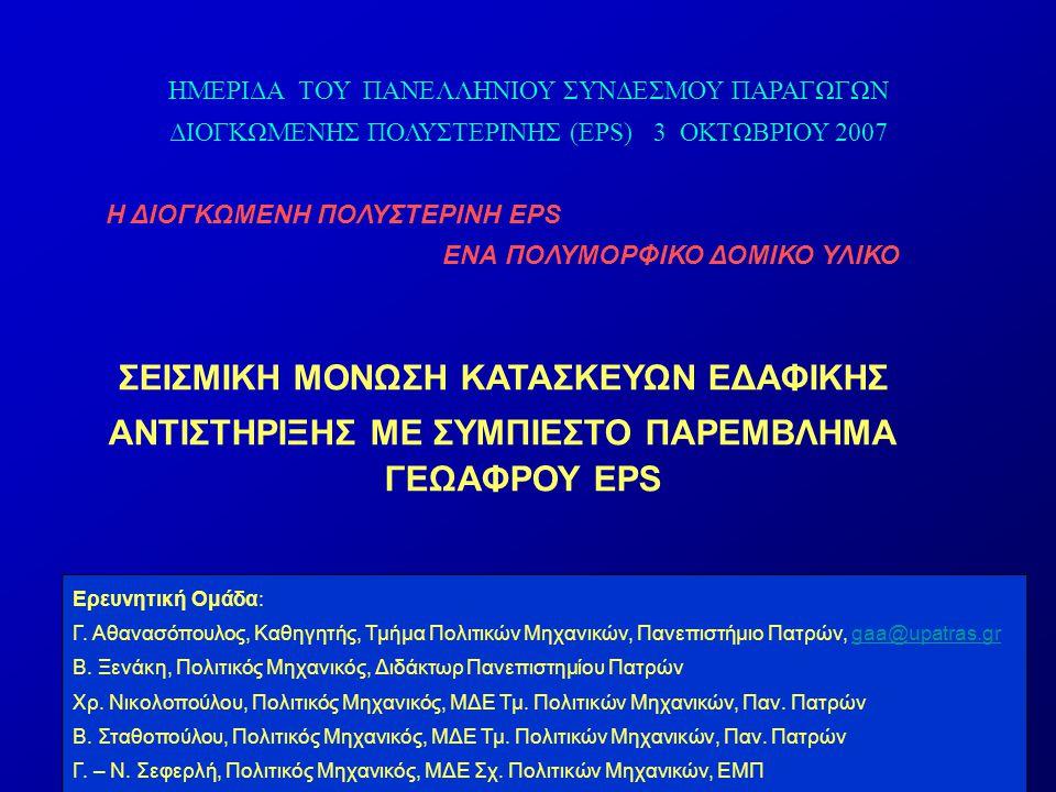  Μόνωση έναντι σεισμικών πλευρικών ωθήσεων με χρήση συμπιεστού παρεμβλήματος EPS  Αποτελεί επέκταση της γνωστής μεθόδου μείωσης των στατικών πλευρικών ωθήσεων P ΑΕ a g (t) Συμπιεστό παρέμβλημα EPS (P ΑΕ ) ΜΟΝ P ΑΕ a g (t) Συμπιεστό παρέμβλημα EPS (P ΑΕ ) ΜΟΝ P ΑΕ a g (t) (P ΑΕ ) ΜΟΝ Συμπιεστό παρέμβλημα EPS a g (t) Συμπιεστό παρέμβλημα EPS (P ΑΕ ) ΜΟΝ a g (t) P ΑΕ ΑΝΤΙΚΕΙΜΕΝΟ ΔΙΕΡΕΥΝΗΣΗΣ Τοίχος βαρύτηταςΤοίχος πρόβολος Ακρόβαθρο γέφυρας Τοίχωμα υπογείου