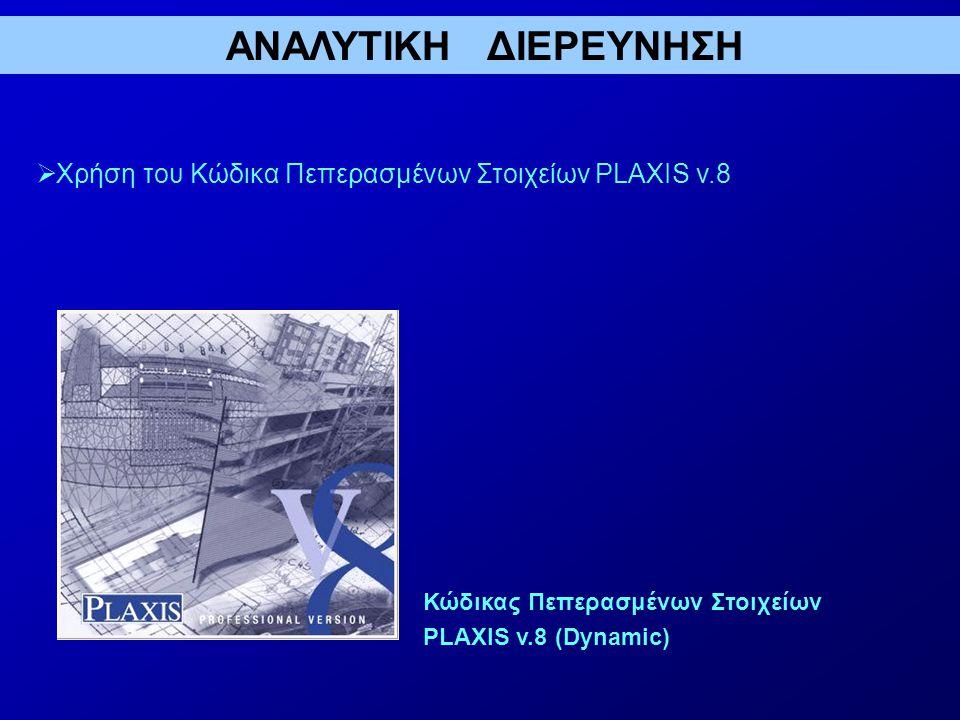 ΑΝΑΛΥΤΙΚΗ ΔΙΕΡΕΥΝΗΣΗ  Χρήση του Κώδικα Πεπερασμένων Στοιχείων PLAXIS v.8 Κώδικας Πεπερασμένων Στοιχείων PLAXIS v.8 (Dynamic)