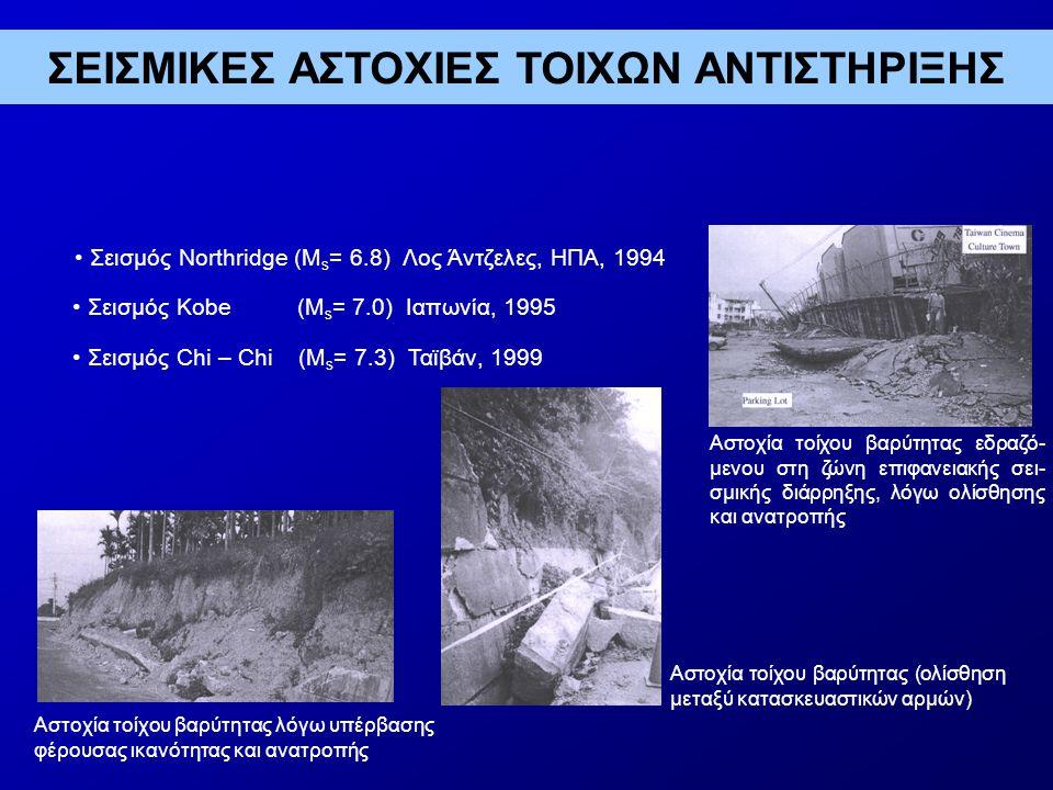Σεισμικές Αστοχίες Τοίχων Αντιστήριξης • Σεισμός Niigata (M s = 6.8), Ιαπωνία, 2004 • Σεισμός Kashmir (M s = 7.6) Πακιστάν, 2005 Αστοχία λόγω ανατροπής, τοίχου από σκυρόδεμα τύπου προβόλου Κατάρρευση ακρόβαθρου κρεμα- στής γέφυρας Αστοχία σε διάτμηση πτερυγό- τοιχου σε ακρόβαθρο γέφυρας ΣΕΙΣΜΙΚΕΣ ΑΣΤΟΧΙΕΣ ΤΟΙΧΩΝ ΑΝΤΙΣΤΗΡΙΞΗΣ