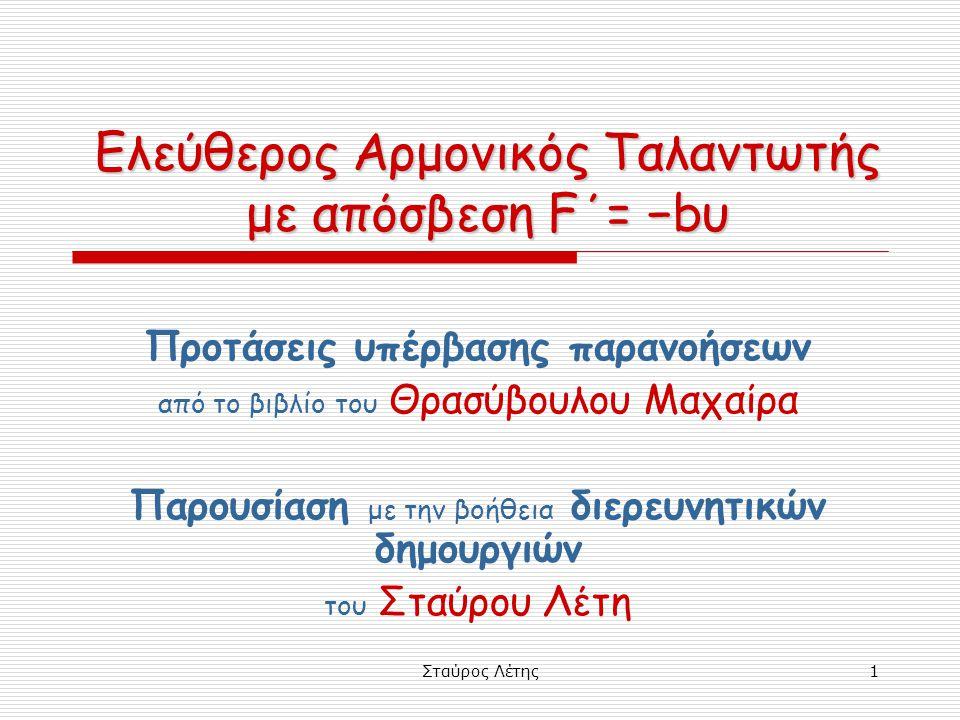 Σταύρος Λέτης2 εν αρχή ην … η διαφορική εξίσωση Αν σε ένα σώμα μάζας m δρουν:  δύναμη επαναφοράς F = − Dx (D>0)  δύναμη απόσβεσης της μορφής F΄= − bυ (b>0) από τον 2ο νόμο του Νεύτωνα έχουμε: