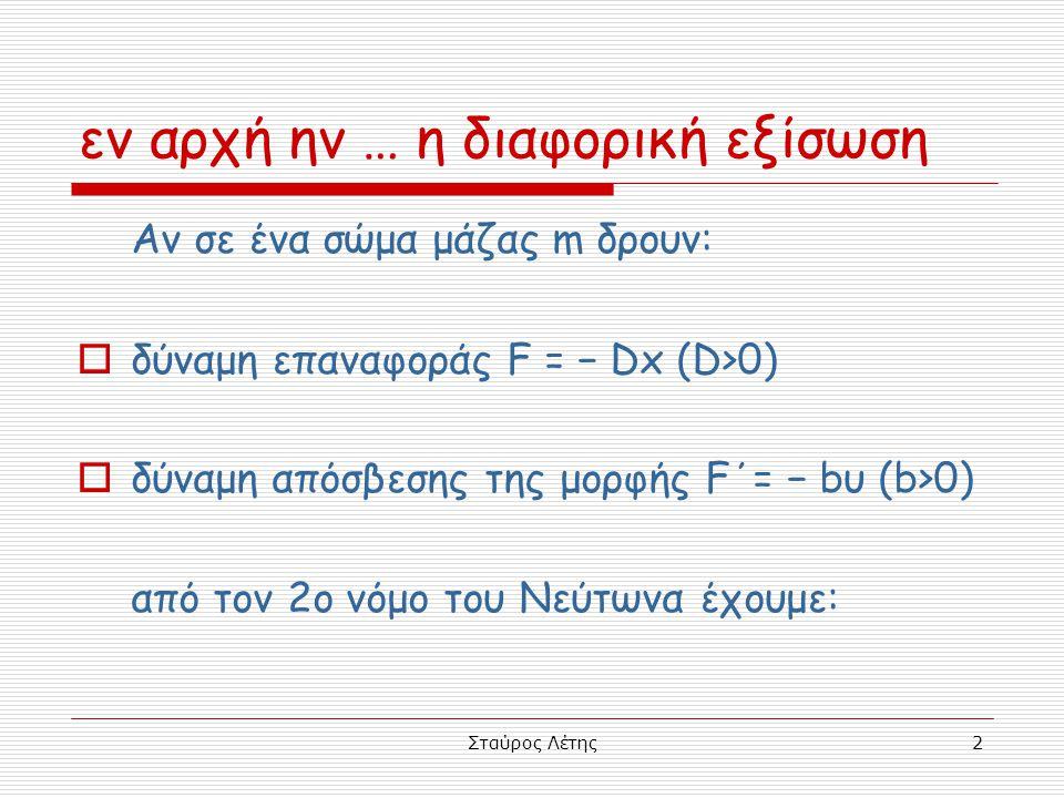 Σταύρος Λέτης2 εν αρχή ην … η διαφορική εξίσωση Αν σε ένα σώμα μάζας m δρουν:  δύναμη επαναφοράς F = − Dx (D>0)  δύναμη απόσβεσης της μορφής F΄= − b