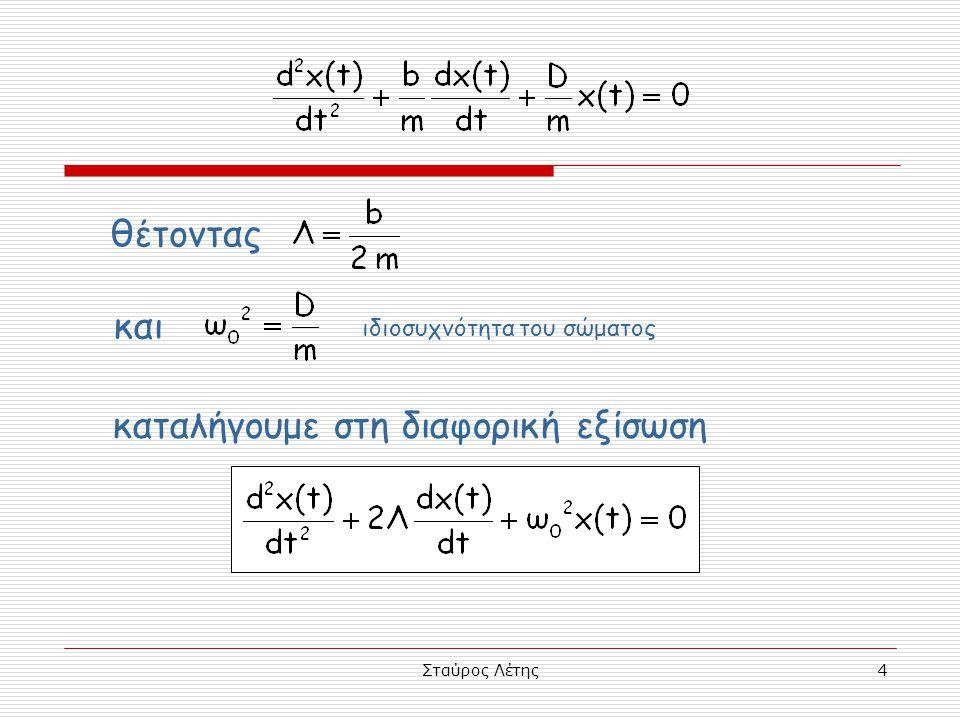 Σταύρος Λέτης15 περιβάλλουσες περιβάλλουσες  Η x 1 (t) = A 0 e -Λt και η x 2 (t) = -A 0 e -Λt είναι περιβάλλουσες της x(t) = A 0 e -Λt ημ(ω 1 t+φ) δηλαδή  οι γραφικές παραστάσεις των x 1 (t) και x 2 (t) για συγκεκριμένα b, m, D και A 0, εφάπτονται της γραφικής παράστασης της απομάκρυνσης x(t), με τέτοιο τρόπο, ώστε καμιά τιμή της x να μη βρίσκεται έξω από το χώρο που οριοθετούν οι γραφικές παραστάσεις των x 1 (t) και x 2 (t)