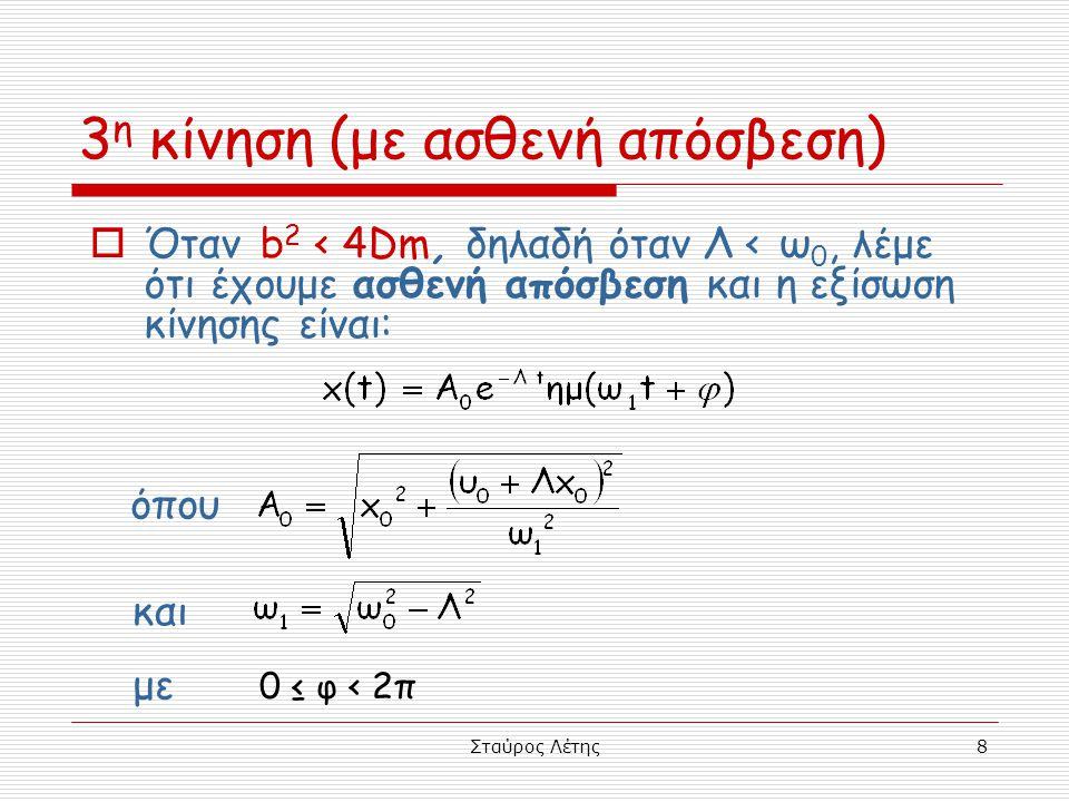 Σταύρος Λέτης8  Όταν b 2 < 4Dm, δηλαδή όταν Λ < ω 0, λέμε ότι έχουμε ασθενή απόσβεση και η εξίσωση κίνησης είναι: 3 η κίνηση (με ασθενή απόσβεση) και