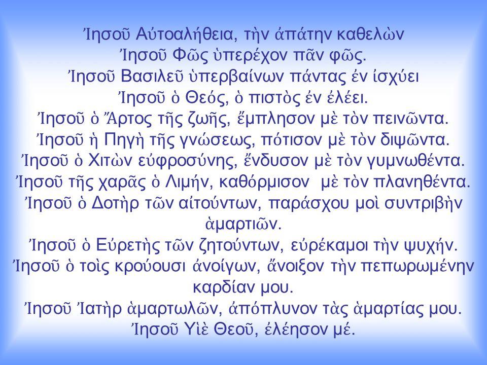 Ἰ ησο ῦ Α ὐ τοαλ ή θεια, τ ὴ ν ἀ π ά την καθελ ὼ ν Ἰ ησο ῦ Φ ῶ ς ὑ περ έ χον π ᾶ ν φ ῶ ς.