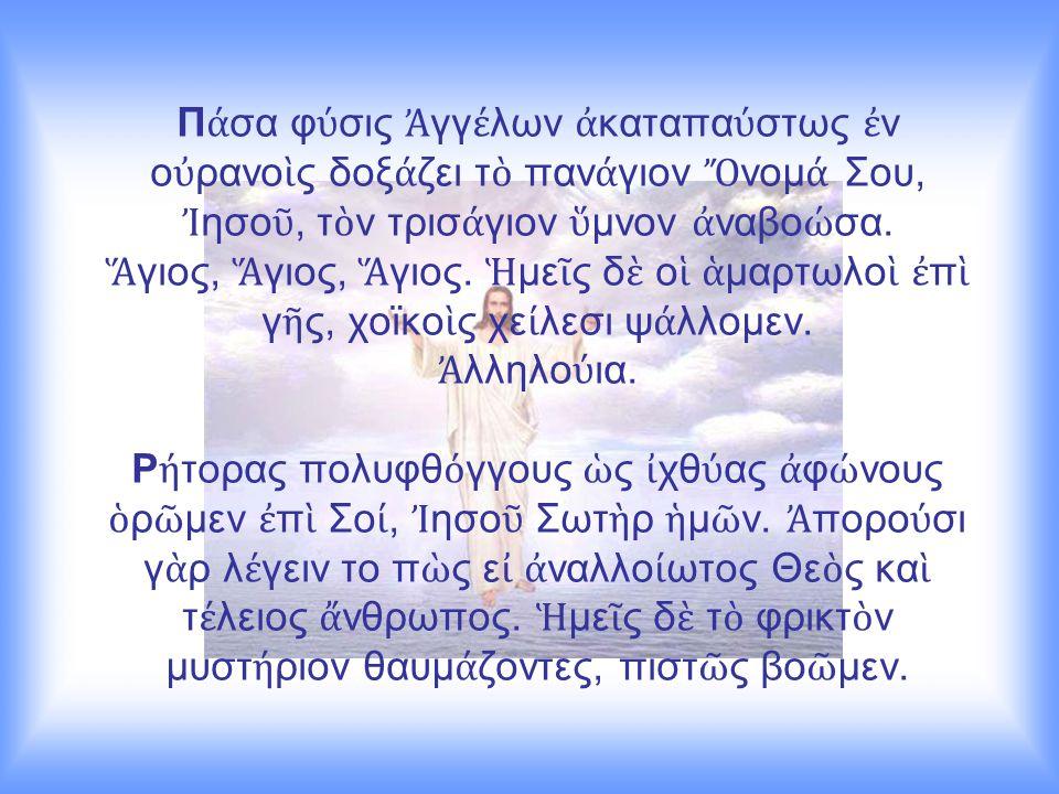 Π ά σα φ ύ σις Ἀ γγ έ λων ἀ καταπα ύ στως ἐ ν ο ὐ ρανο ὶ ς δοξ ά ζει τ ὸ παν ά γιον Ὄ νομ ά Σου, Ἰ ησο ῦ, τ ὸ ν τρισ ά γιον ὕ μνον ἀ ναβο ώ σα. Ἅ γιος