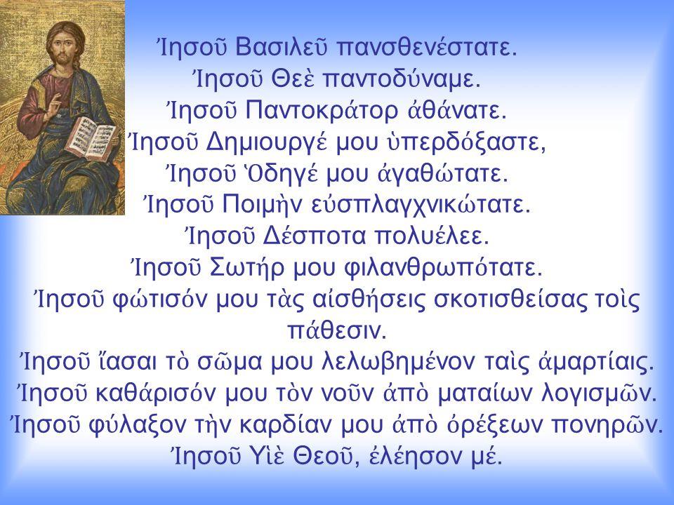 Ἰ ησο ῦ Βασιλε ῦ πανσθεν έ στατε. Ἰ ησο ῦ Θε ὲ παντοδ ύ ναμε. Ἰ ησο ῦ Παντοκρ ά τορ ἀ θ ά νατε. Ἰ ησο ῦ Δημιουργ έ μου ὑ περδ ό ξαστε, Ἰ ησο ῦ Ὁ δηγ έ