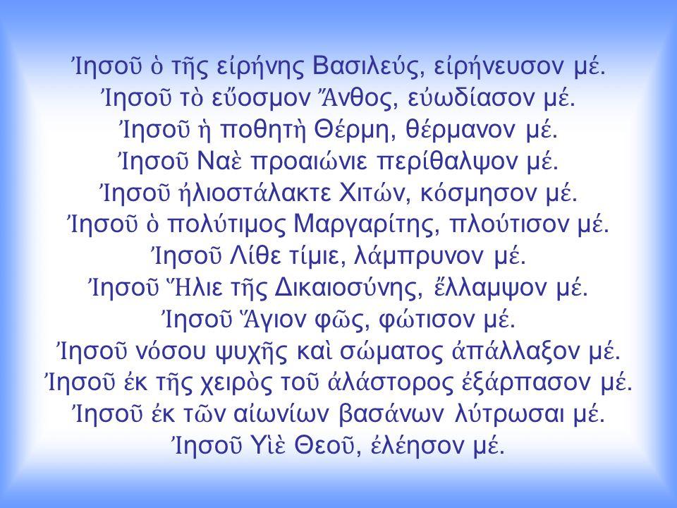 Ἰ ησο ῦ ὁ τ ῆ ς ε ἰ ρ ή νης Βασιλε ύ ς, ε ἰ ρ ή νευσον μ έ. Ἰ ησο ῦ τ ὸ ε ὔ οσμον Ἄ νθος, ε ὐ ωδ ί ασον μ έ. Ἰ ησο ῦ ἡ ποθητ ὴ Θ έ ρμη, θ έ ρμανον μ έ