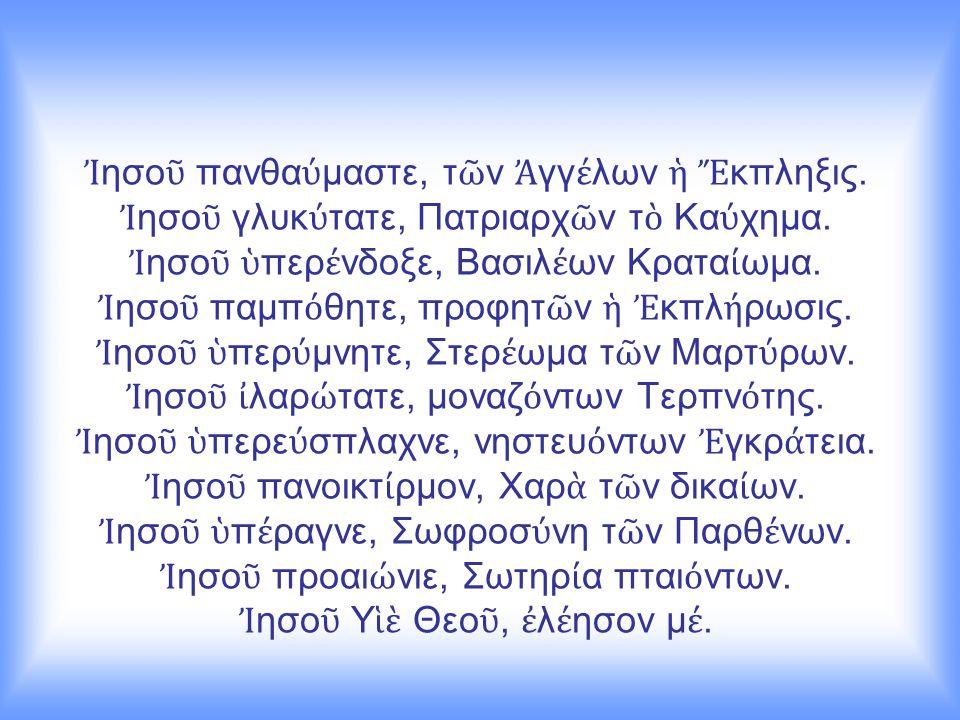 Ἰ ησο ῦ πανθα ύ μαστε, τ ῶ ν Ἀ γγ έ λων ἡ Ἔ κπληξις. Ἰ ησο ῦ γλυκ ύ τατε, Πατριαρχ ῶ ν τ ὸ Κα ύ χημα. Ἰ ησο ῦ ὑ περ έ νδοξε, Βασιλ έ ων Κρατα ί ωμα. Ἰ