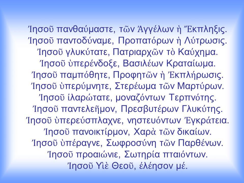 Ἰ ησο ῦ πανθα ύ μαστε, τ ῶ ν Ἀ γγ έ λων ἡ Ἔ κπληξις. Ἰ ησο ῦ παντοδ ύ ναμε, Προπατ ό ρων ἡ Λ ύ τρωσις. Ἰ ησο ῦ γλυκ ύ τατε, Πατριαρχ ῶ ν τ ὸ Κα ύ χημα