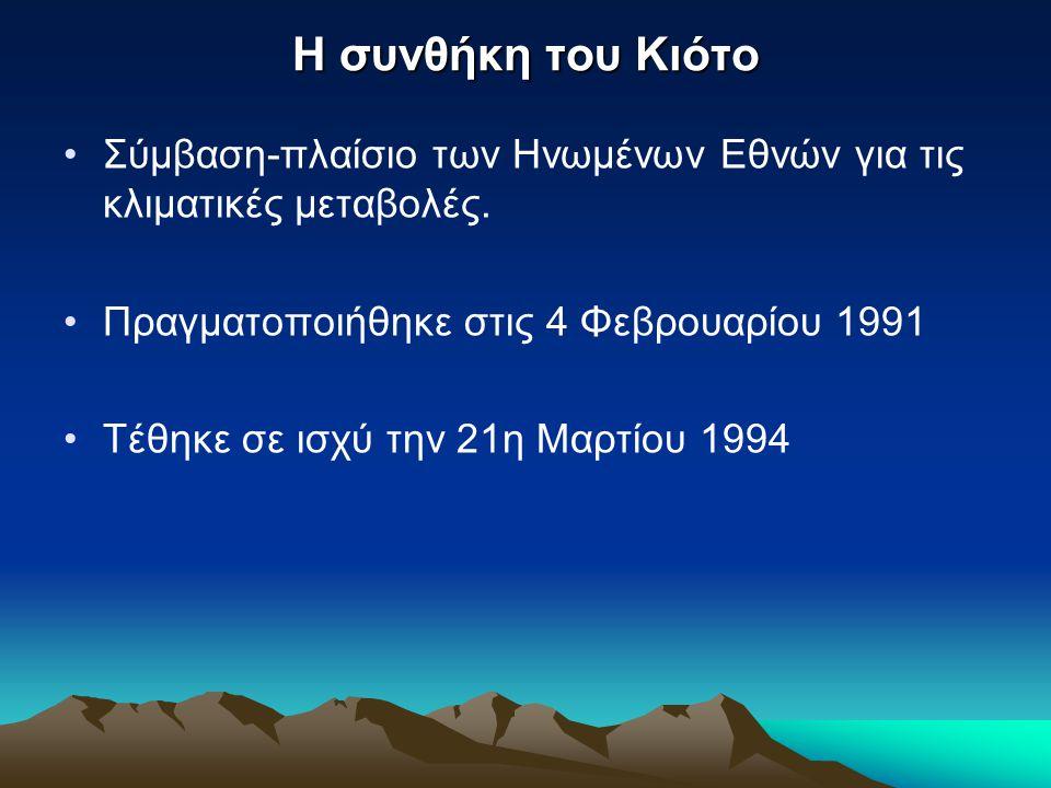 H συνθήκη του Κιότο •Σύμβαση-πλαίσιο των Ηνωμένων Εθνών για τις κλιματικές μεταβολές. •Πραγματοποιήθηκε στις 4 Φεβρουαρίου 1991 •Τέθηκε σε ισχύ την 21