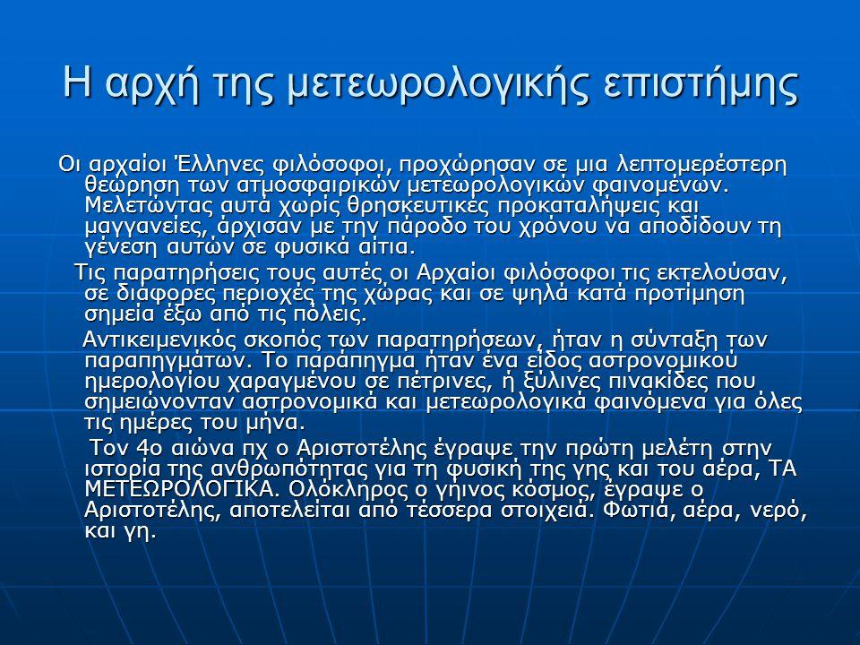 Η αρχή της μετεωρολογικής επιστήμης Οι αρχαίοι Έλληνες φιλόσοφοι, προχώρησαν σε μια λεπτομερέστερη θεώρηση των ατμοσφαιρικών μετεωρολογικών φαινομένων