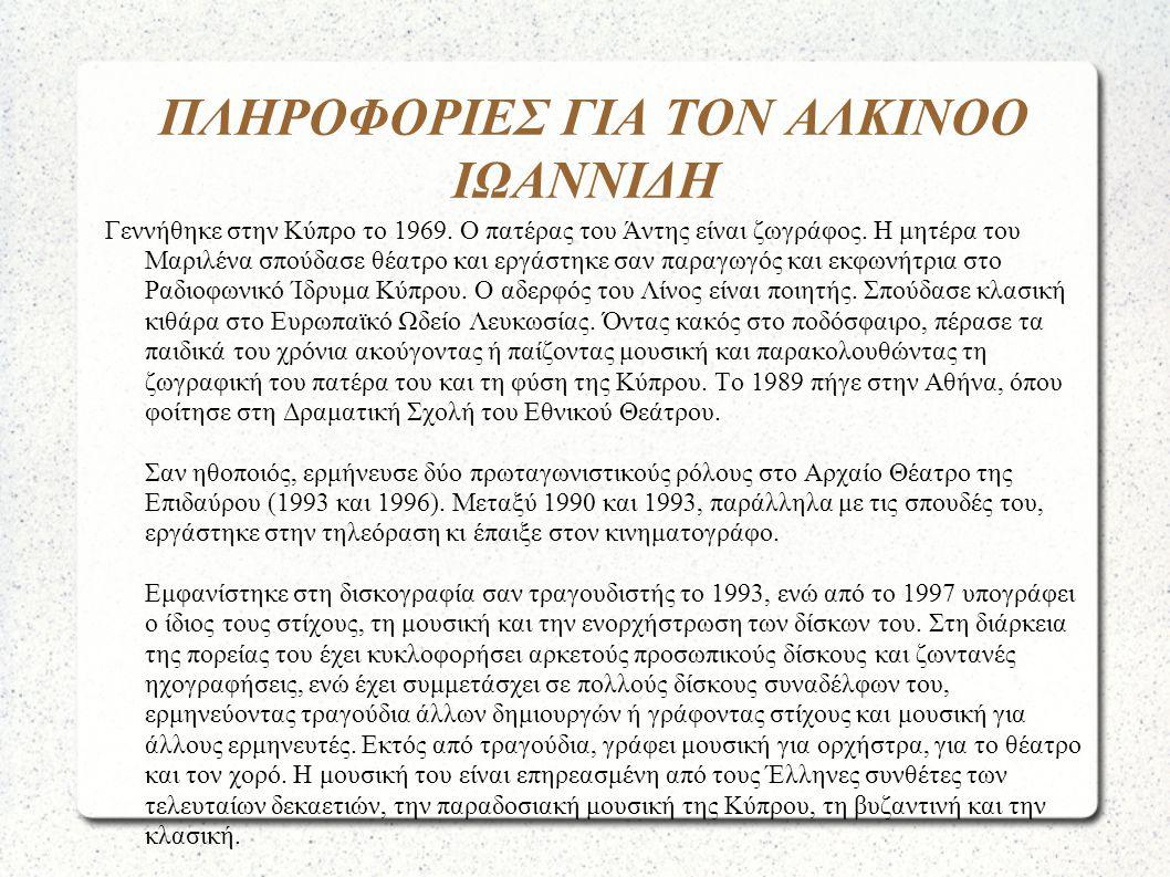 ΠΛΗΡΟΦΟΡΙΕΣ ΓΙΑ ΤΟΝ ΑΛΚΙΝΟΟ ΙΩΑΝΝΙΔΗ Γεννήθηκε στην Κύπρο το 1969. Ο πατέρας του Άντης είναι ζωγράφος. Η μητέρα του Μαριλένα σπούδασε θέατρο και εργάσ