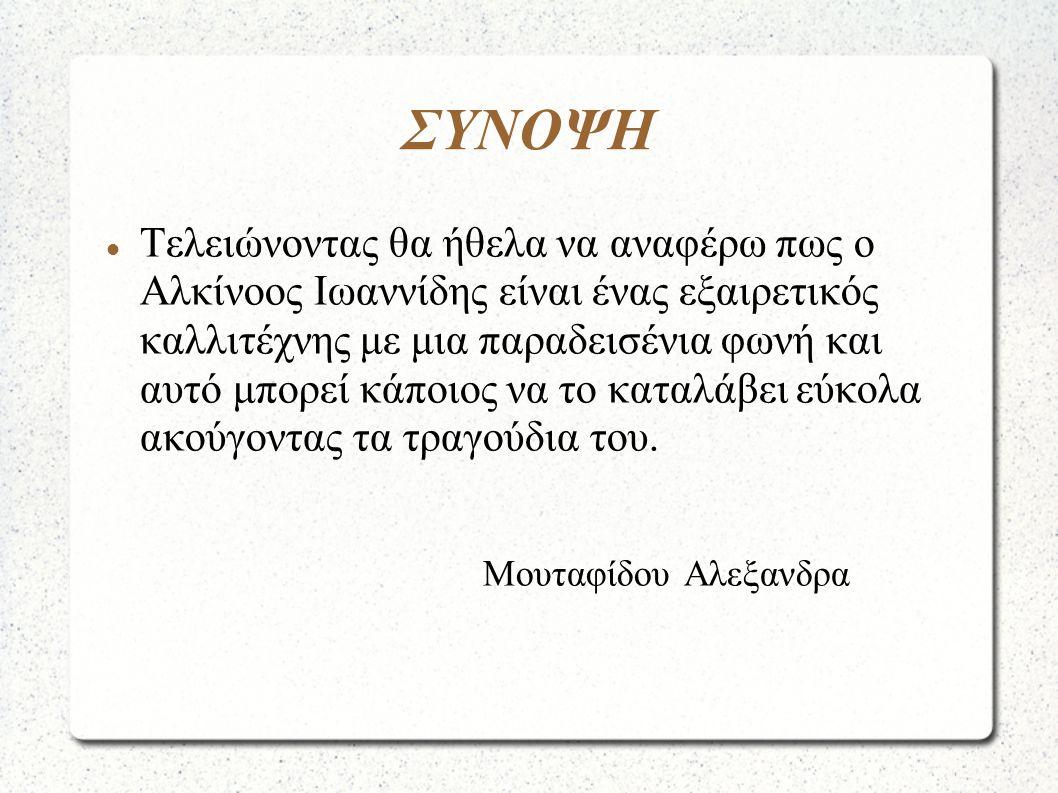 ΣΥΝΟΨΗ  Τελειώνοντας θα ήθελα να αναφέρω πως ο Αλκίνοος Ιωαννίδης είναι ένας εξαιρετικός καλλιτέχνης με μια παραδεισένια φωνή και αυτό μπορεί κάποιος