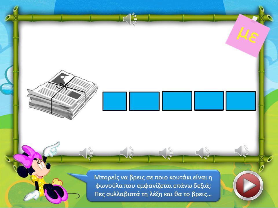 λα μέ με ρα Μπορείς να βρεις σε ποιο κουτάκι είναι η φωνούλα που εμφανίζεται επάνω δεξιά; Πες συλλαβιστά τη λέξη και θα το βρεις… Μπορείς να βρεις σε ποιο κουτάκι είναι η φωνούλα που εμφανίζεται επάνω δεξιά; Πες συλλαβιστά τη λέξη και θα το βρεις… κα