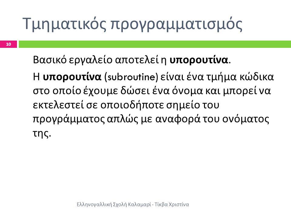 Τμηματικός προγραμματισμός Ελληνογαλλική Σχολή Καλαμαρί - Τίκβα Χριστίνα 10 Βασικό εργαλείο αποτελεί η υπορουτίνα. Η υπορουτίνα (subroutine) είναι ένα