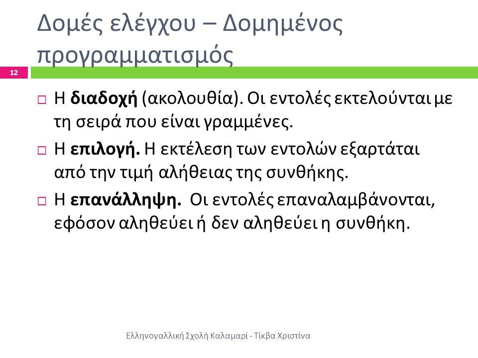 Δομές ελέγχου – Δομημένος προγραμματισμός Ελληνογαλλική Σχολή Καλαμαρί - Τίκβα Χριστίνα 12  Η διαδοχή ( ακολουθία ). Οι εντολές εκτελούνται με τη σει