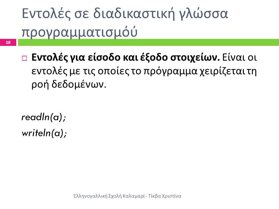 Εντολές σε διαδικαστική γλώσσα προγραμματισμόύ Ελληνογαλλική Σχολή Καλαμαρί - Τίκβα Χριστίνα 18  Εντολές για είσοδο και έξοδο στοιχείων. Είναι οι εντ