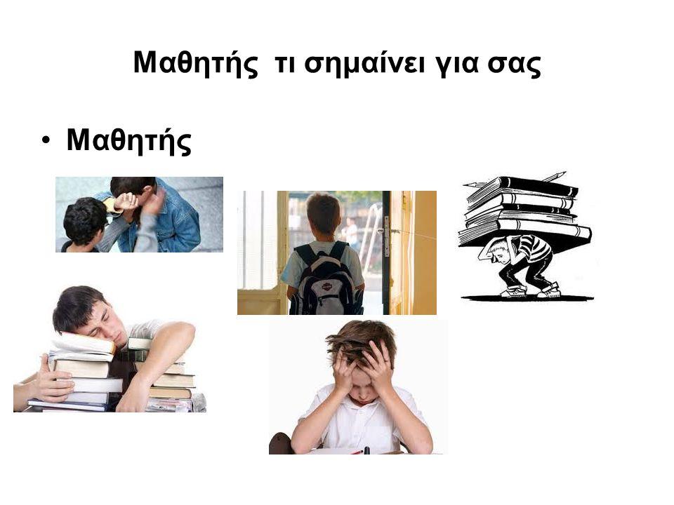 Μαθητής τι σημαίνει για σας •Μαθητής