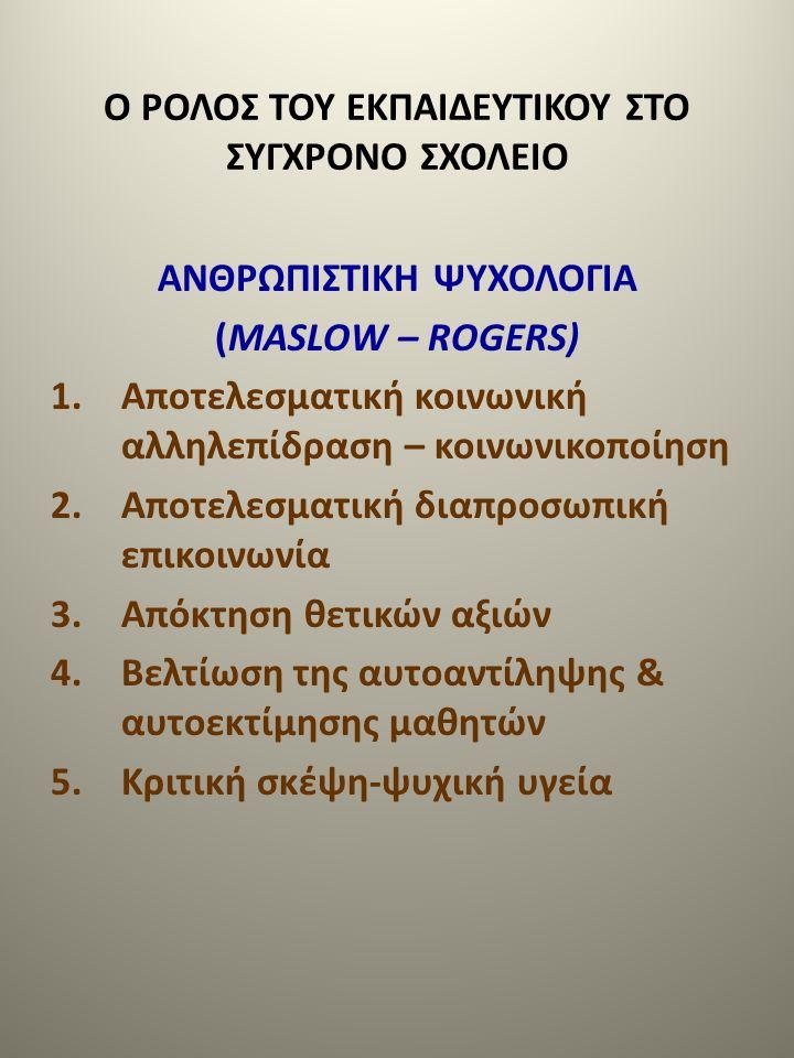 Ο ΡΟΛΟΣ ΤΟΥ ΕΚΠΑΙΔΕΥΤΙΚΟΥ ΣΤΟ ΣΥΓΧΡΟΝΟ ΣΧΟΛΕΙΟ ΑΝΘΡΩΠΙΣΤΙΚΗ ΨΥΧΟΛΟΓΙΑ (MASLOW – ROGERS) 1.Αποτελεσματική κοινωνική αλληλεπίδραση – κοινωνικοποίηση 2.Α