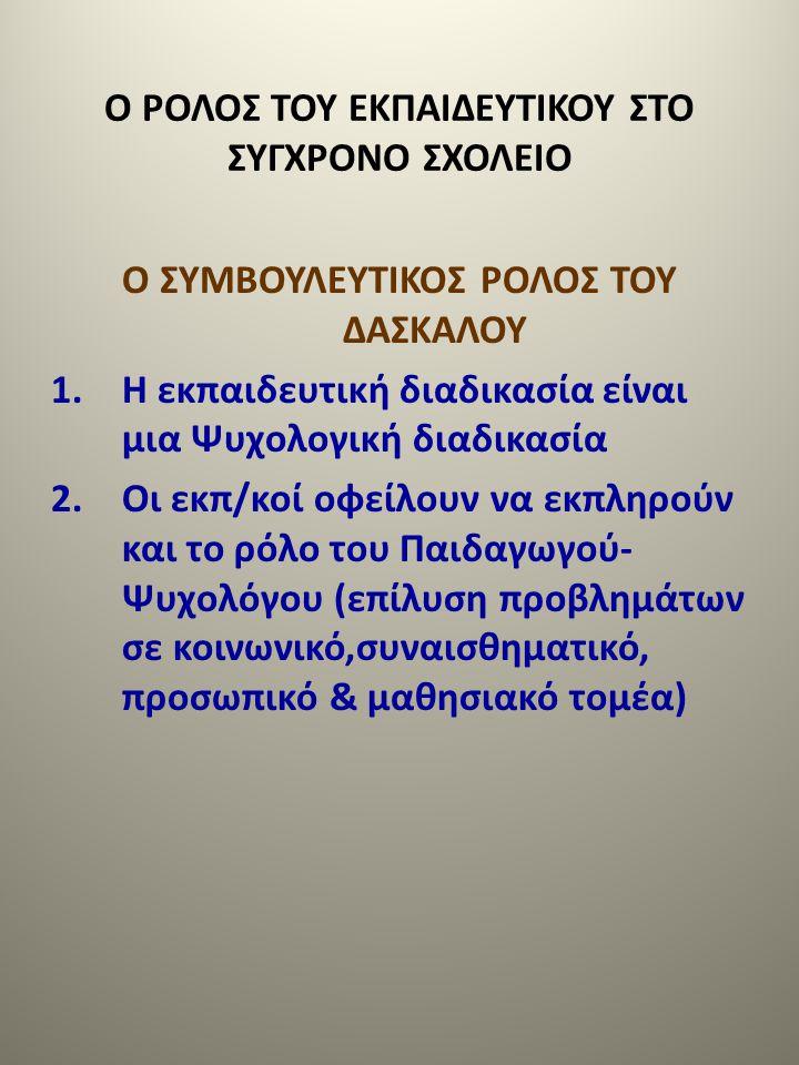 Ο ΡΟΛΟΣ ΤΟΥ ΕΚΠΑΙΔΕΥΤΙΚΟΥ ΣΤΟ ΣΥΓΧΡΟΝΟ ΣΧΟΛΕΙΟ Ο ΣΥΜΒΟΥΛΕΥΤΙΚΟΣ ΡΟΛΟΣ ΤΟΥ ΔΑΣΚΑΛΟΥ 1.Η εκπαιδευτική διαδικασία είναι μια Ψυχολογική διαδικασία 2.Οι εκ