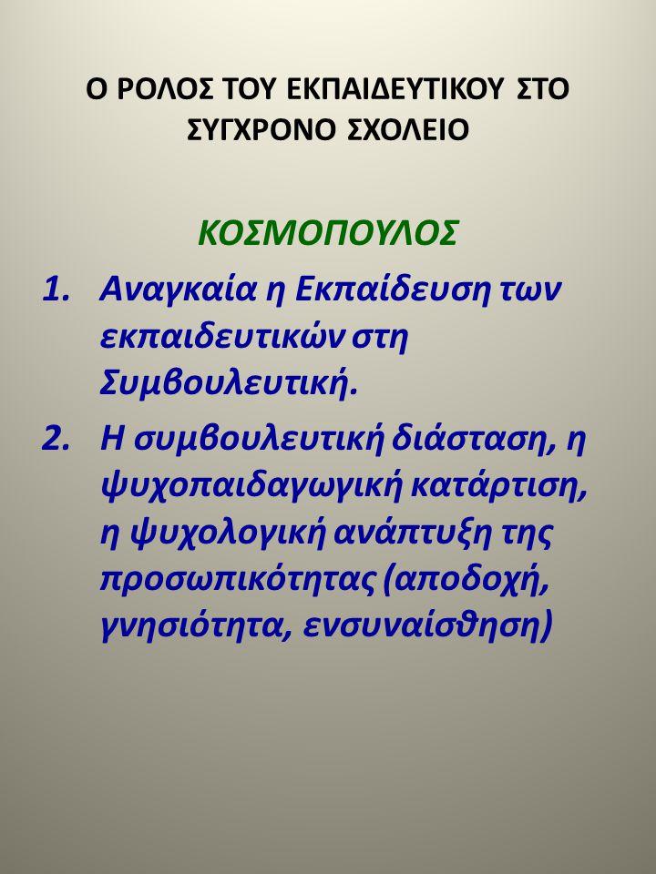 Ο ΡΟΛΟΣ ΤΟΥ ΕΚΠΑΙΔΕΥΤΙΚΟΥ ΣΤΟ ΣΥΓΧΡΟΝΟ ΣΧΟΛΕΙΟ ΚΟΣΜΟΠΟΥΛΟΣ 1.Αναγκαία η Εκπαίδευση των εκπαιδευτικών στη Συμβουλευτική. 2.Η συμβουλευτική διάσταση, η