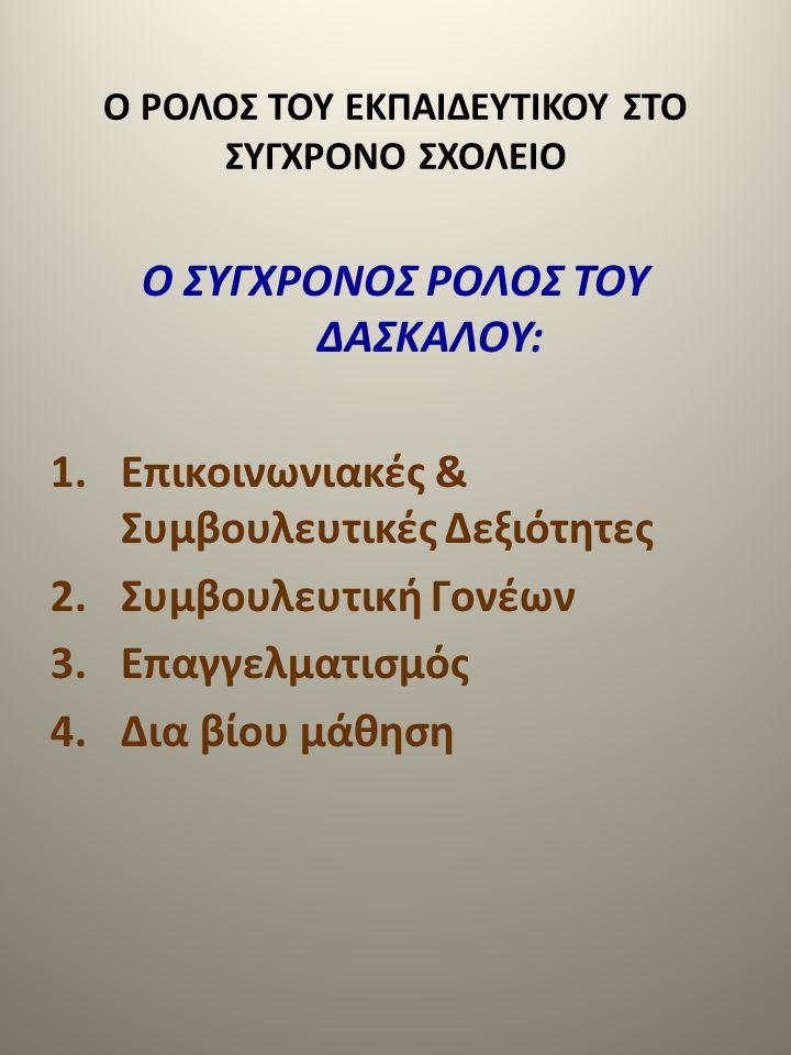 Ο ΡΟΛΟΣ ΤΟΥ ΕΚΠΑΙΔΕΥΤΙΚΟΥ ΣΤΟ ΣΥΓΧΡΟΝΟ ΣΧΟΛΕΙΟ Ο ΣΥΓΧΡΟΝΟΣ ΡΟΛΟΣ ΤΟΥ ΔΑΣΚΑΛΟΥ: 1.Επικοινωνιακές & Συμβουλευτικές Δεξιότητες 2.Συμβουλευτική Γονέων 3.Ε