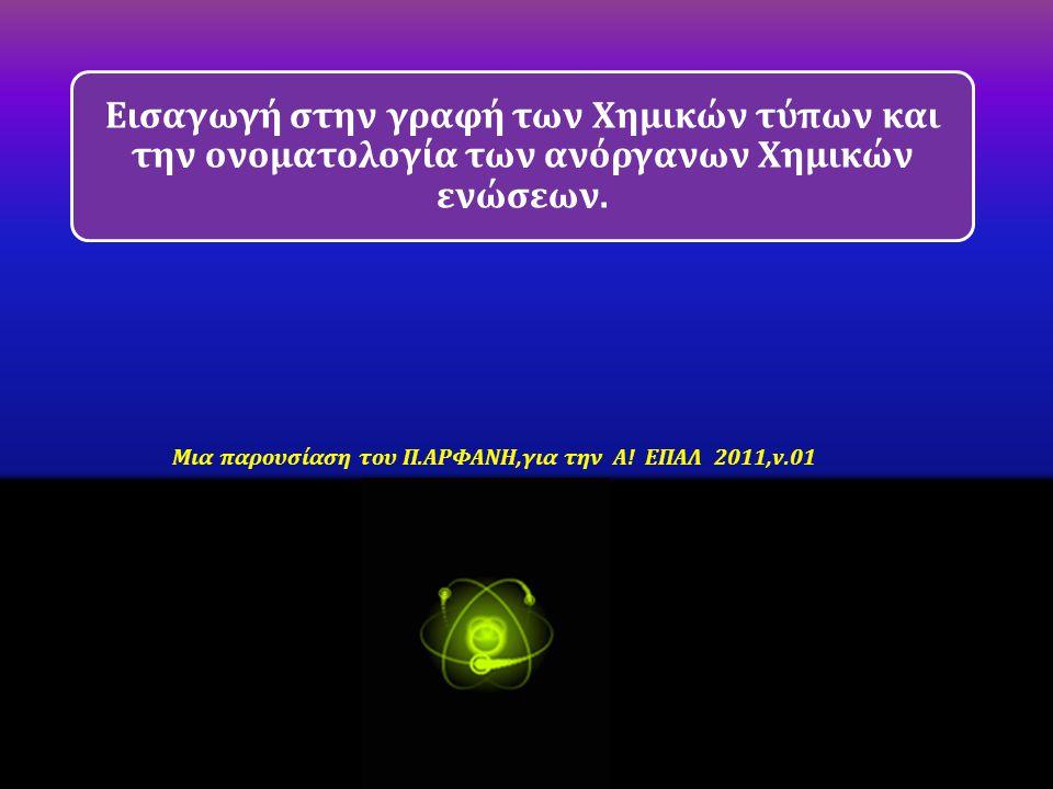Εισαγωγή στην γραφή των Χημικών τύπων και την ονοματολογία των ανόργανων Χημικών ενώσεων. Μια παρουσίαση του Π.ΑΡΦΑΝΗ,για την Α! ΕΠΑΛ 2011,v.01