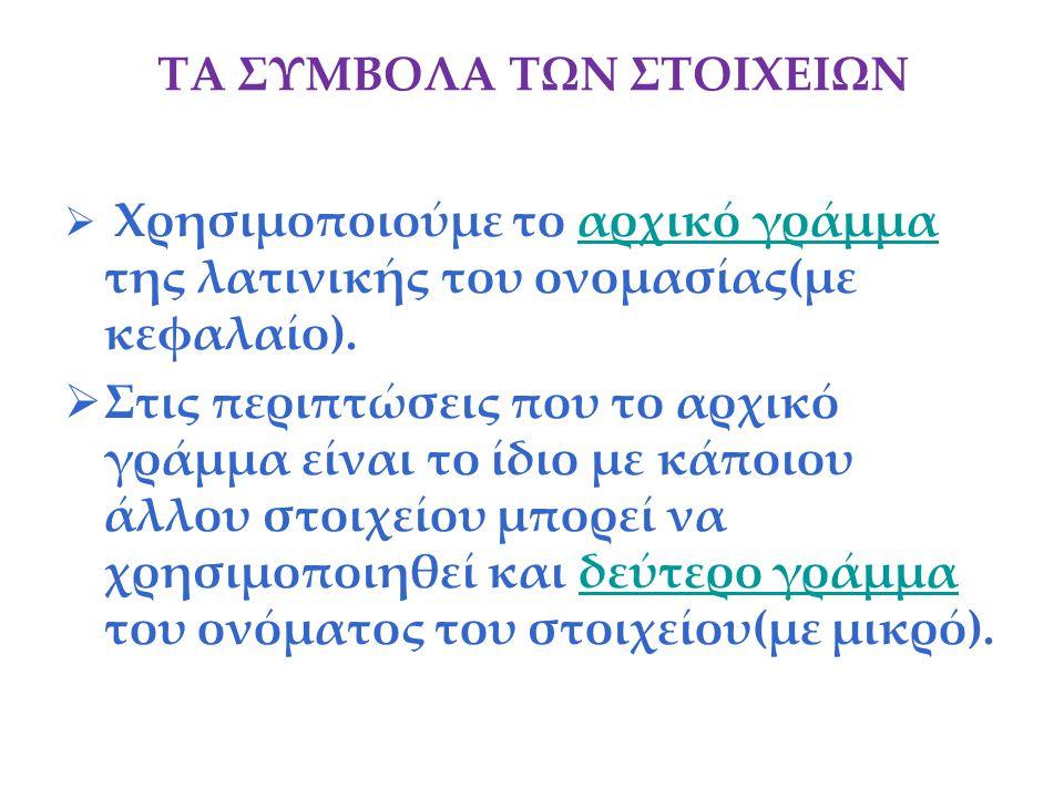 ΤΑ ΣΥΜΒΟΛΑ ΤΩΝ ΣΤΟΙΧΕΙΩΝ  Χρησιμοποιούμε το αρχικό γράμμα της λατινικής του ονομασίας(με κεφαλαίο).αρχικό γράμμα  Στις περιπτώσεις που το αρχικό γρά