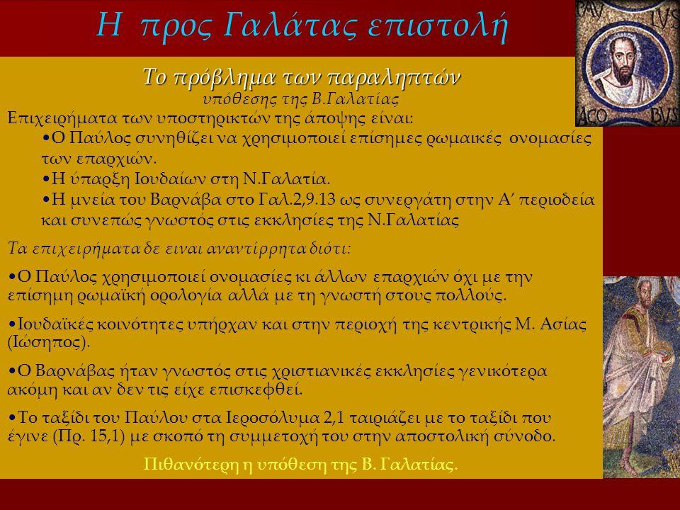 Η προς Γαλάτας επιστολή Το πρόβλημα των παραληπτών υπόθεσης της Β.Γαλατίας Επιχειρήματα των υποστηρικτών της άποψης είναι: •Ο Παύλος συνηθίζει να χρησιμοποιεί επίσημες ρωμαικές ονομασίες των επαρχιών.