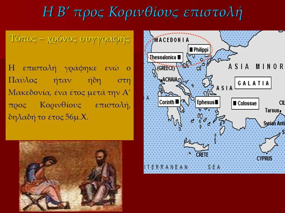 Η Β' προς Κορινθίους επιστολή Τόπος – χρόνος συγγραφής Η επιστολή γράφηκε ενώ ο Παύλος ήταν ήδη στη Μακεδονία, ένα έτος μετά την Α' προς Κορινθίους επιστολή, δηλαδή το έτος 56μ.Χ.