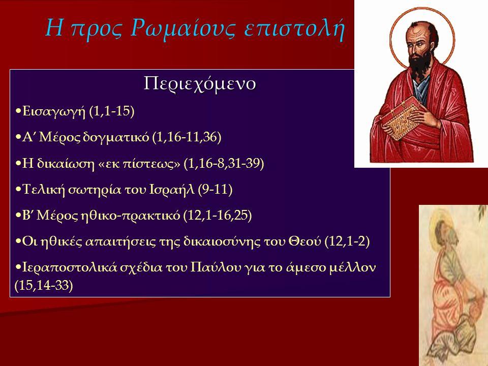 Η προς Ρωμαίους επιστολή Περιεχόμενο •Εισαγωγή (1,1-15) •Α' Μέρος δογματικό (1,16-11,36) •Η δικαίωση «εκ πίστεως» (1,16-8,31-39) •Τελική σωτηρία του Ισραήλ (9-11) •Β' Μέρος ηθικο-πρακτικό (12,1-16,25) •Οι ηθικές απαιτήσεις της δικαιοσύνης του Θεού (12,1-2) •Ιεραποστολικά σχέδια του Παύλου για το άμεσο μέλλον (15,14-33)