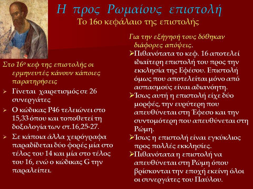 Η προς Ρωμαίους επιστολή Στο 16 ο κεφ της επιστολής οι ερμηνευτές κάνουν κάποιες παρατηρήσεις   Γίνεται χαιρετισμός σε 26 συνεργάτες   Ο κώδικας P46 τελειώνει στο 15,33 όπου και τοποθετεί τη δοξολογία των στ.16,25-27.