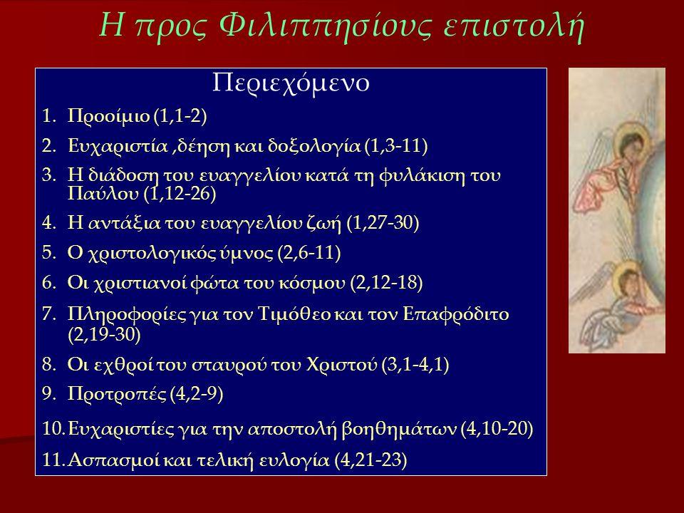 Η προς Φιλιππησίους επιστολή Περιεχόμενο 1.Προοίμιο (1,1-2) 2.Ευχαριστία,δέηση και δοξολογία (1,3-11) 3.Η διάδοση του ευαγγελίου κατά τη φυλάκιση του Παύλου (1,12-26) 4.Η αντάξια του ευαγγελίου ζωή (1,27-30) 5.Ο χριστολογικός ύμνος (2,6-11) 6.Οι χριστιανοί φώτα του κόσμου (2,12-18) 7.Πληροφορίες για τον Τιμόθεο και τον Επαφρόδιτο (2,19-30) 8.Οι εχθροί του σταυρού του Χριστού (3,1-4,1) 9.Προτροπές (4,2-9) 10.Ευχαριστίες για την αποστολή βοηθημάτων (4,10-20) 11.Ασπασμοί και τελική ευλογία (4,21-23)